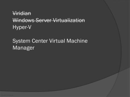 Microsoft Confidential Viridian Windows Server Virtualization Hyper-V System Center Virtual Machine Manager.