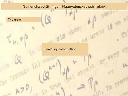 The topic: Least squares method Numeriska beräkningar i Naturvetenskap och Teknik.