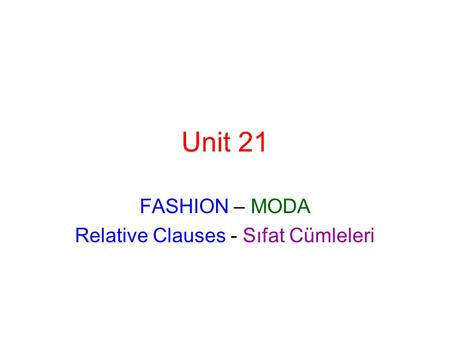 Unit 21 FASHION – MODA Relative Clauses - Sıfat Cümleleri.