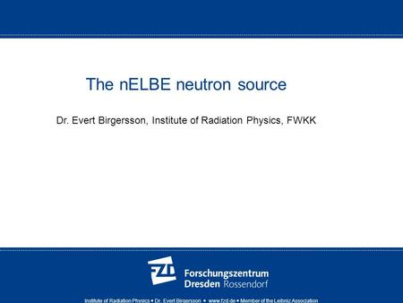 Institute of Radiation Physics Dr. Evert Birgersson www.fzd.de Member of the Leibniz Association The nELBE neutron source Dr. Evert Birgersson, Institute.