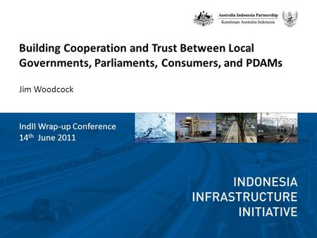 Building Cooperation and Trust Between Local Governments, Parliaments, Consumers, and PDAMs Jim Woodcock IndII Wrap-up Conference 14 th June 2011.