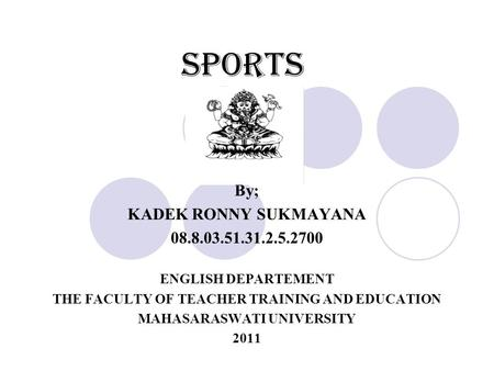 Sports By; KADEK RONNY SUKMAYANA 08.8.03.51.31.2.5.2700 ENGLISH DEPARTEMENT THE FACULTY OF TEACHER TRAINING AND EDUCATION MAHASARASWATI UNIVERSITY 2011.