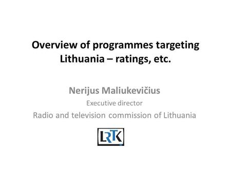 Overview of programmes targeting Lithuania – ratings, etc. Nerijus Maliukevičius Executive director Radio and television commission of Lithuania.