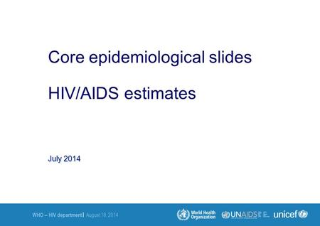 WHO – HIV department | August 18, 2014 July 2014 Core epidemiological slides HIV/AIDS estimates.
