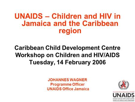 UNAIDS – Children and HIV in Jamaica and the Caribbean region Caribbean Child Development Centre Workshop on Children and HIV/AIDS Tuesday, 14 February.