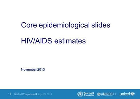 WHO – HIV department | August 18, 2014 1 |1 | November 2013 Core epidemiological slides HIV/AIDS estimates.