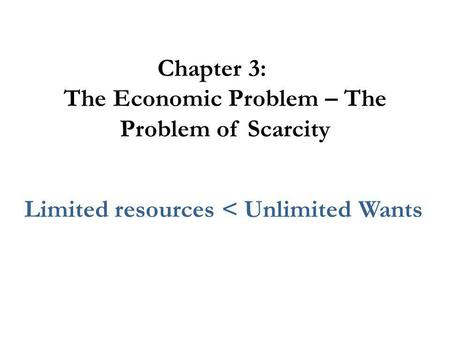 Chapter 3: The Economic Problem – The Problem of Scarcity Limited resources < Unlimited Wants.