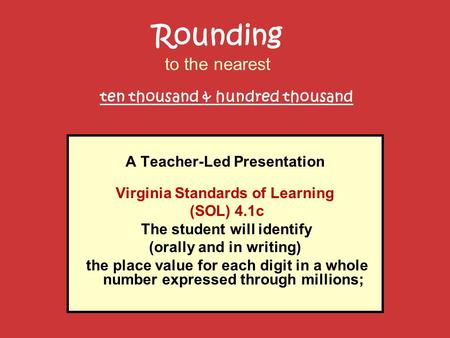 A Teacher-Led Presentation Virginia Standards of Learning (SOL) 4.1c The student will identify (orally and in writing) the place value for each digit in.
