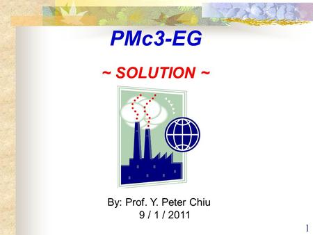 1 By: Prof. Y. Peter Chiu 9 / 1 / 2011 PMc3-EG ~ SOLUTION ~