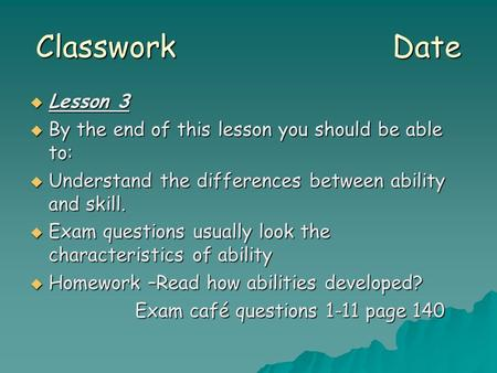 Classwork Date  Lesson 3  By the end of this lesson you should be able to:  Understand the differences between ability and skill.  Exam questions usually.