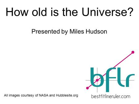 How old is the Universe? Presented by Miles Hudson All images courtesy of NASA and Hubblesite.org.