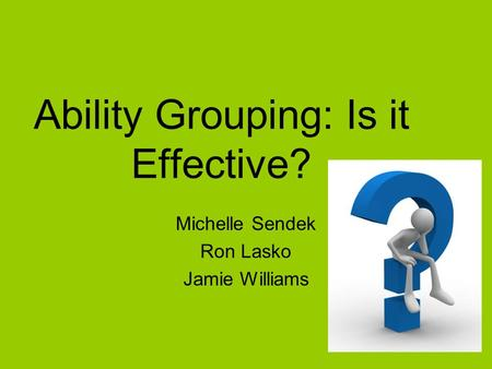 Ability Grouping: Is it Effective? Michelle Sendek Ron Lasko Jamie Williams.