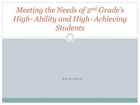 2012-2013 Meeting the Needs of 2 nd Grade's High- Ability and High- Achieving Students.