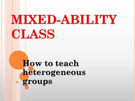 MIXED-ABILITY CLASS How to teach heterogeneous groups.