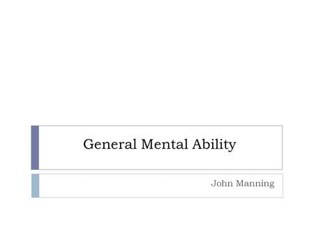 General Mental Ability John Manning. Overview  History of General Mental Ability  Definition, Models  Measures of GMA  Applications  GMA and Job.