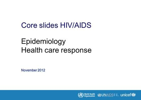 November 2012 Core slides HIV/AIDS Epidemiology Health care response.
