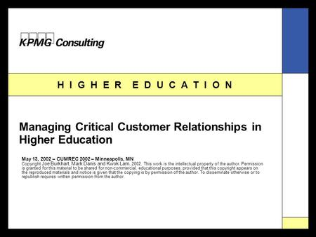 H I G H E R E D U C A T I O N Managing Critical Customer Relationships in Higher Education May 13, 2002 – CUMREC 2002 – Minneapolis, MN Copyright Joe Burkhart,