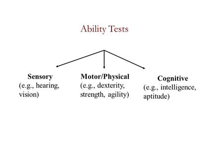 Ability Tests Sensory (e.g., hearing, vision) Motor/Physical (e.g., dexterity, strength, agility) Cognitive (e.g., intelligence, aptitude)