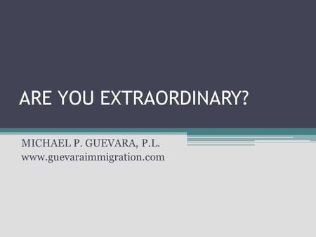 ARE YOU EXTRAORDINARY? MICHAEL P. GUEVARA, P.L. www.guevaraimmigration.com.