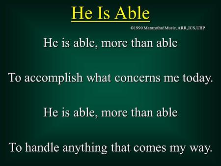 He Is Able He is able, more than able To accomplish what concerns me today. He is able, more than able To handle anything that comes my way. He is able,