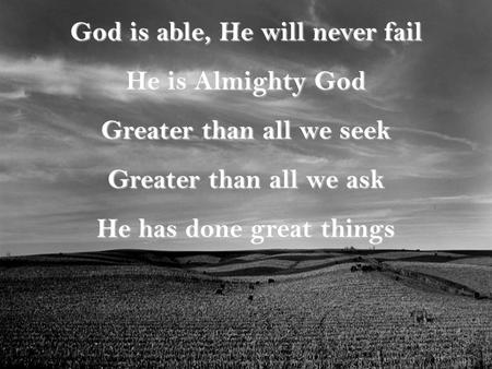 God is able, He will never fail He is Almighty God Greater than all we seek Greater than all we ask He has done great things.