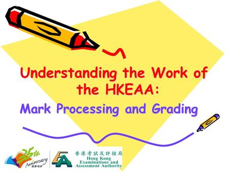 Understanding the Work of the HKEAA: Mark Processing and Grading.
