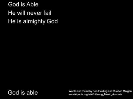 God is able God is Able He will never fail He is almighty God Words and music by Ben Fielding and Rueben Morgan en.wikipedia.org/wiki/Hillsong_Music_Australia.