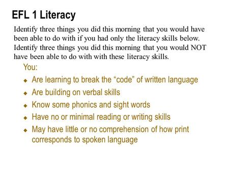 "EFL 1 Literacy You:  Are learning to break the ""code"" of written language  Are building on verbal skills  Know some phonics and sight words  Have no."