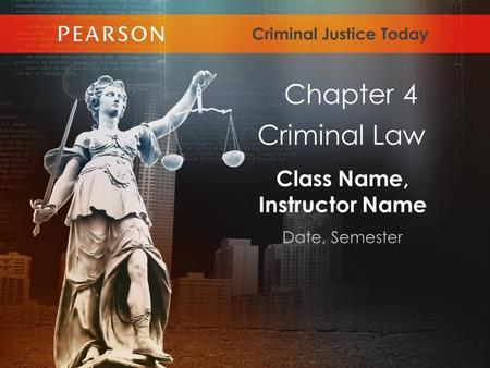 Class Name, Instructor Name Date, Semester Criminal Justice Today Criminal Law Chapter 4.