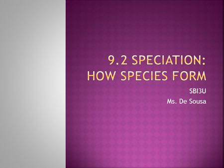 SBI3U Ms. De Sousa.  Biological Species: population where individuals are able to interbreed to produce viable offspring.  Speciation occurs when there.