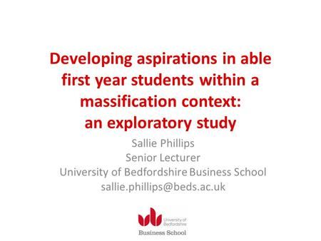 Developing aspirations in able first year students within a massification context: an exploratory study Sallie Phillips Senior Lecturer University of Bedfordshire.