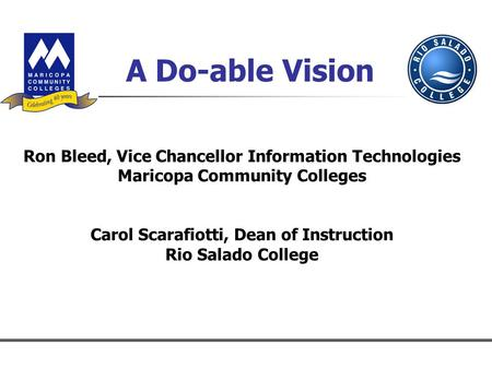 A Do-able Vision Ron Bleed, Vice Chancellor Information Technologies Maricopa Community Colleges Carol Scarafiotti, Dean of Instruction Rio Salado College.