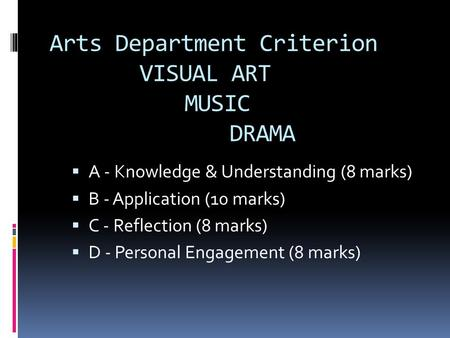 Arts Department Criterion VISUAL ART MUSIC DRAMA  A - Knowledge & Understanding (8 marks)  B - Application (10 marks)  C - Reflection (8 marks)  D.