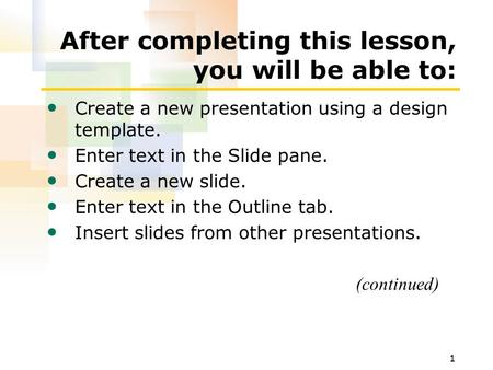 1 After completing this lesson, you will be able to: Create a new presentation using a design template. Enter text in the Slide pane. Create a new slide.