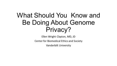 What Should You Know and Be Doing About Genome Privacy? Ellen Wright Clayton, MD, JD Center for Biomedical Ethics and Society Vanderbilt University.