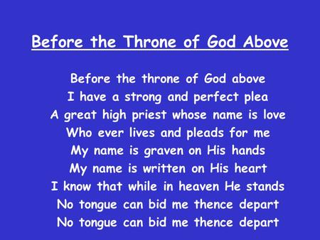 Before the Throne of God Above Before the throne of God above I have a strong and perfect plea A great high priest whose name is love Who ever lives and.