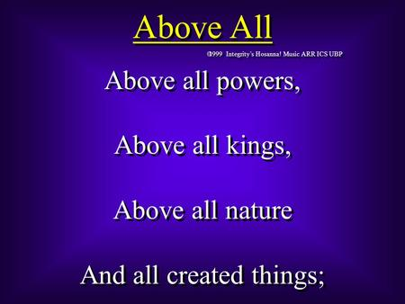 Above All  1999 Integrity's Hosanna! Music ARR ICS UBP Above all powers, Above all kings, Above all nature And all created things; Above all powers, Above.