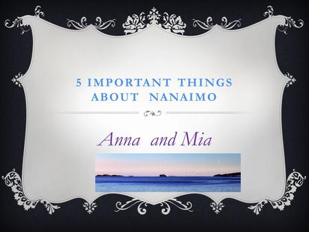 5 IMPORTANT THINGS ABOUT NANAIMO Anna and Mia HISTORY OF NANAIMO: COAL MINING We love coal miners because they worked hard to earn a living. We are lucky.