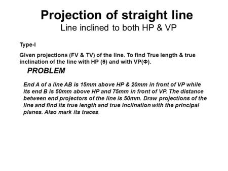 Projection of straight line Line inclined to both HP & VP Type-I Given projections (FV & TV) of the line. To find True length & true inclination of the.
