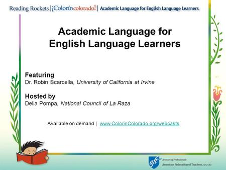 Academic Language for English Language Learners Featuring Dr. Robin Scarcella, University of California at Irvine Hosted by Delia Pompa, National Council.