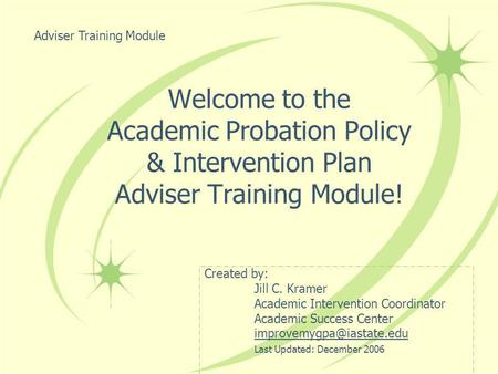 Welcome to the Academic Probation Policy & Intervention Plan Adviser Training Module! Created by: Jill C. Kramer Academic Intervention Coordinator Academic.