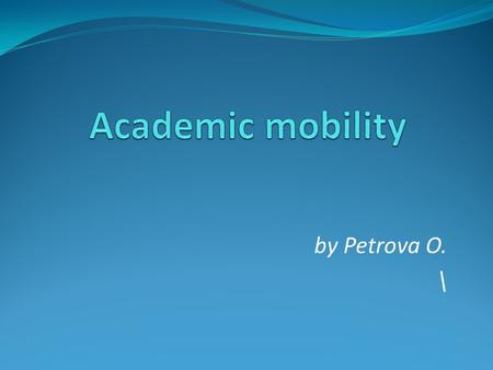 By Petrova O. \. The content The poll The definition of academic mobility Types of academic mobility Importance of academic mobility Statistics Two sides.