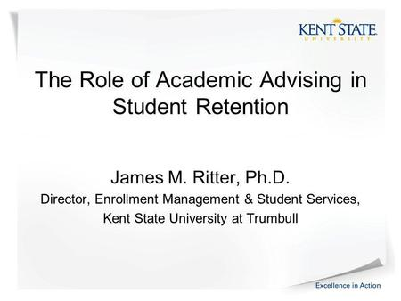 The Role of Academic Advising in Student Retention James M. Ritter, Ph.D. Director, Enrollment Management & Student Services, Kent State University at.