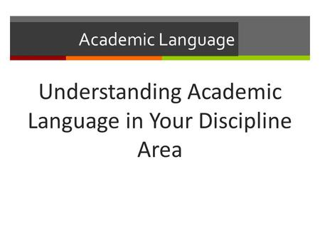 Academic Language Understanding Academic Language in Your Discipline Area.