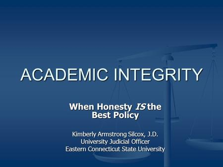 ACADEMIC INTEGRITY When Honesty IS the Best Policy Kimberly Armstrong Silcox, J.D. University Judicial Officer Eastern Connecticut State University.