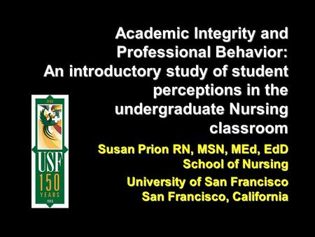 Academic Integrity and Professional Behavior: An introductory study of student perceptions in the undergraduate Nursing classroom Susan Prion RN, MSN,