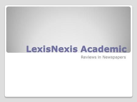 "LexisNexis Academic Reviews in Newspapers. ""Googling"" LexisNexis ""Googling"" LexisNexis You can look for reviews by topic, critic, and/or newspaper or."