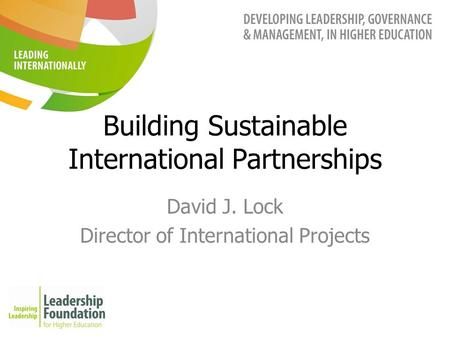 Building Sustainable International Partnerships David J. Lock Director of International Projects.