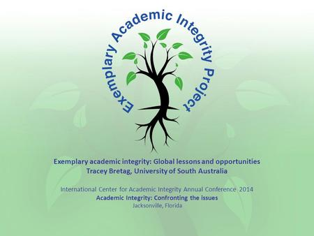 Exemplary academic integrity: Global lessons and opportunities Tracey Bretag, University of South Australia International Center for Academic Integrity.