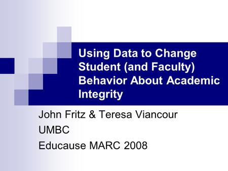 Using Data to Change Student (and Faculty) Behavior About Academic Integrity John Fritz & Teresa Viancour UMBC Educause MARC 2008.